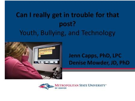 Can I really get in trouble for that post? Youth, Bullying, and Technology Jenn Capps, PhD, LPC Denise Mowder, JD, PhD.