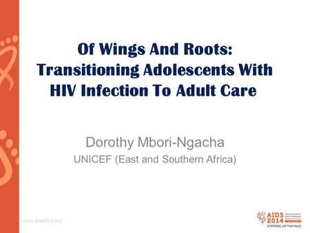 Www.aids2014.org Of Wings And Roots: Transitioning Adolescents With HIV Infection To Adult Care Dorothy Mbori-Ngacha UNICEF (East and Southern Africa)