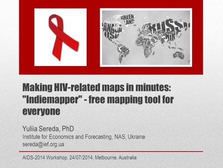 Making HIV-related maps in minutes: Indiemapper - free mapping tool for everyone AIDS-2014 Workshop, 24/07/2014, Melbourne, Australia Yuliia Sereda,