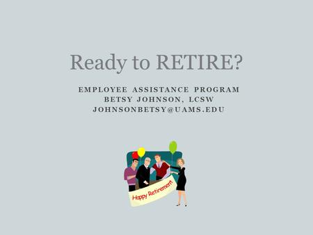 EMPLOYEE ASSISTANCE PROGRAM BETSY JOHNSON, LCSW Ready to RETIRE?