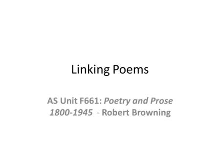 Linking Poems AS Unit F661: Poetry and Prose 1800-1945 - Robert Browning.