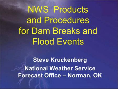NWS Products and Procedures for Dam Breaks and Flood Events Steve Kruckenberg National Weather Service Forecast Office – Norman, OK.