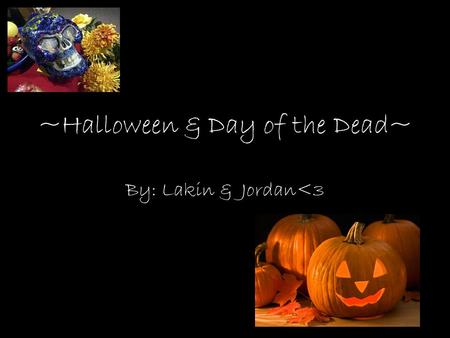~Halloween & Day of the Dead~ By: Lakin & Jordan