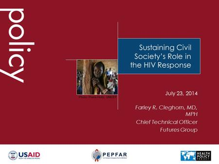 Sustaining Civil Society's Role in the HIV Response Farley R. Cleghorn, MD, MPH Chief Technical Officer Futures Group July 23, 2014 Photo: Pierre Holtz,