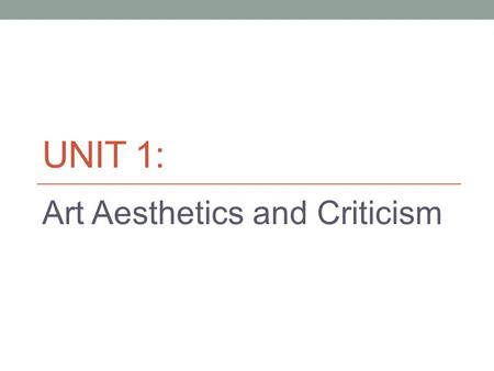 UNIT 1: Art Aesthetics and Criticism. Aesthetics Definition: The philosophical theory or set of principles governing the idea of beauty at a given time.