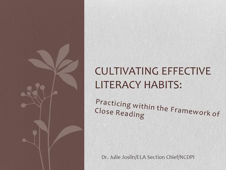 Practicing within the Framework of Close Reading CULTIVATING EFFECTIVE LITERACY HABITS: Dr. Julie Joslin/ELA Section Chief/NCDPI.