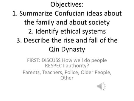 Objectives: 1. Summarize Confucian ideas about the family and about society 2. Identify ethical systems 3. Describe the rise and fall of the Qin Dynasty.