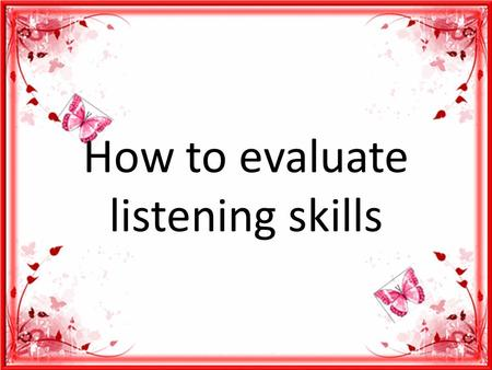How to evaluate listening skills. Things that we can observe during listening as the receptive skills are process and product (invisible, audible) Observing.