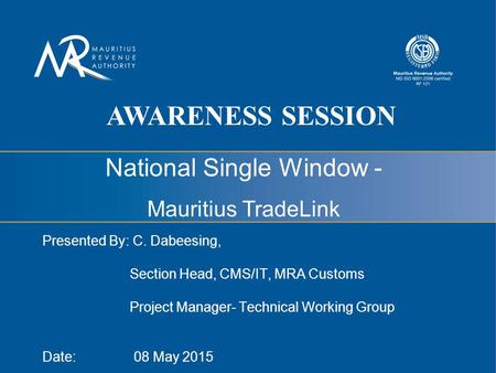 National Single Window - Mauritius TradeLink Presented By: C. Dabeesing, Section Head, CMS/IT, MRA Customs Project Manager- Technical Working Group Date: