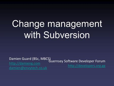 Damien Guard (BSc, MBCS)  Guernsey Software Developer Forum  Change management with Subversion.