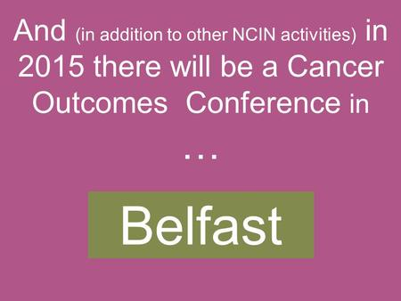 Belfast And (in addition to other NCIN activities) in 2015 there will be a Cancer Outcomes Conference in …