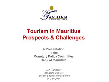 Tourism in Mauritius Prospects & Challenges A Presentation to the Monetary Policy Committee Bank of Mauritius Sen Ramsamy Managing Director Tourism.