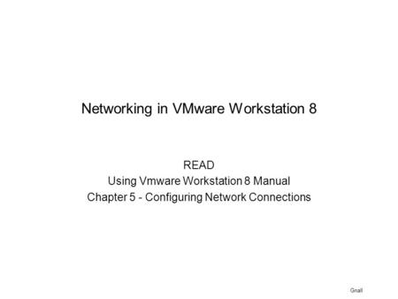 Gnall Networking in VMware Workstation 8 READ Using Vmware Workstation 8 Manual Chapter 5 - Configuring Network Connections.