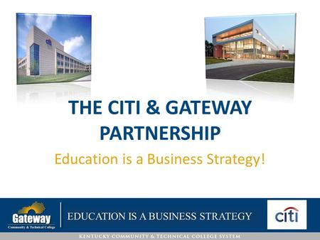 THE CITI & GATEWAY PARTNERSHIP Education is a Business Strategy! EDUCATION IS A BUSINESS STRATEGY.