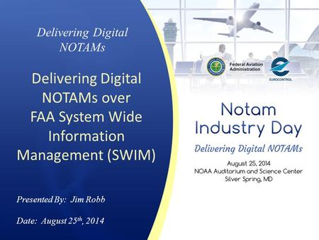 Delivering Digital NOTAMs Delivering Digital NOTAMs over FAA System Wide Information Management (SWIM) Presented By: Jim Robb Date: August 25 th, 2014.