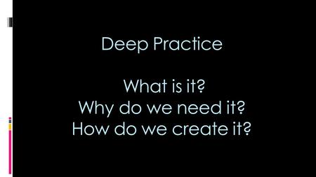 Deep Practice What is it? Why do we need it? How do we create it?