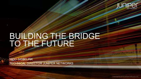 Copyright © 2014 Juniper <strong>Networks</strong>, Inc. 1 BUILDING THE BRIDGE NICO SIEBELINK TECHNICAL DIRECTOR JUNIPER <strong>NETWORKS</strong> TO THE FUTURE.