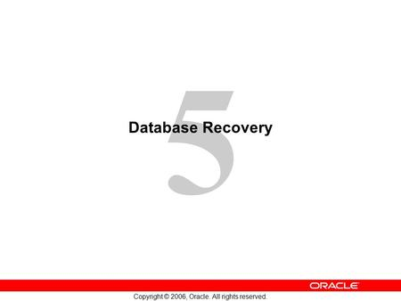 5 Copyright © 2006, Oracle. All rights reserved. Database Recovery.