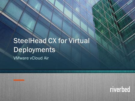 Copyright 2014 Riverbed Inc. Confidential. 1 SteelHead CX for Virtual Deployments VMware vCloud Air.
