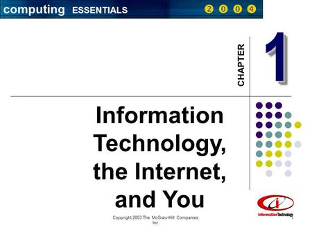 Computing ESSENTIALS     Copyright 2003 The McGraw-Hill Companies, Inc. 1 11 CHAPTER Information Technology, the Internet, and You computing ESSENTIALS.