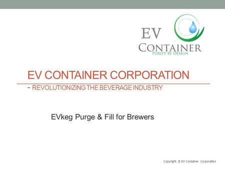 EV CONTAINER CORPORATION - REVOLUTIONIZING THE BEVERAGE INDUSTRY EV Container Corporation EV EVkeg Purge & Fill for Brewers.