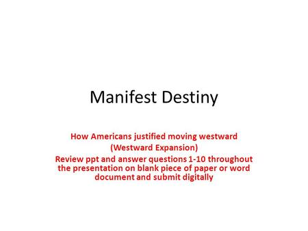 Manifest Destiny How Americans justified moving westward (Westward Expansion) Review ppt and answer questions 1-10 throughout the presentation on blank.