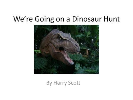 We're Going on a Dinosaur Hunt By Harry Scott. We're going on a Dinosaur Hunt. We're going to catch a big one. What a beautiful day! We're not scared.