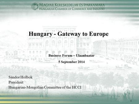 1 Hungary - Gateway to Europe Sándor Holbok President Hungarian-Mongolian Committee of the HCCI Business Forum – Ulaanbaatar 5 September 2014.