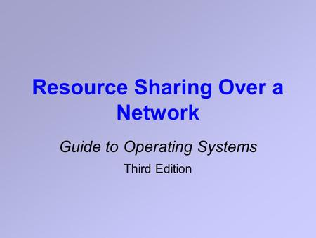 Resource Sharing Over a Network Guide to Operating Systems Third Edition.