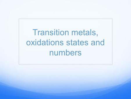 Transition metals, oxidations states and numbers.