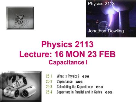 Physics 2113 Lecture: 16 MON 23 FEB Capacitance I Physics 2113 Jonathan Dowling.