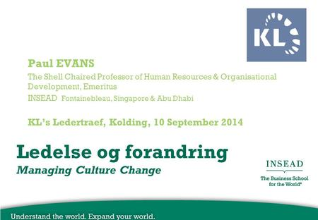 Ledelse og forandring Managing Culture Change Paul EVANS The Shell Chaired Professor of Human Resources & Organisational Development, Emeritus INSEAD Fontainebleau,