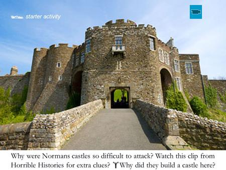 Why were Normans castles so difficult to attack? Watch this clip from Horrible Histories for extra clues?  Why did they build a castle here?  starter.