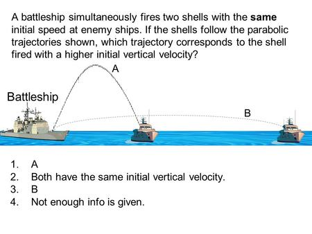 A battleship simultaneously fires two shells with the same initial speed at enemy ships. If the shells follow the parabolic trajectories shown, which trajectory.