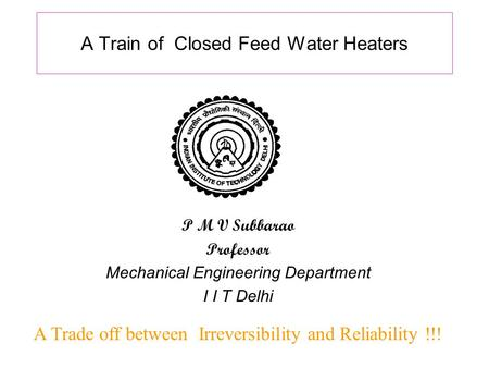 A Train of Closed Feed Water Heaters A Trade off between Irreversibility and Reliability !!! P M V Subbarao Professor Mechanical Engineering Department.