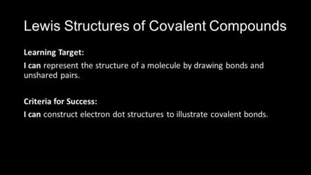 Lewis Structures of Covalent Compounds Learning Target: I can represent the structure of a molecule by drawing bonds and unshared pairs. Criteria for Success: