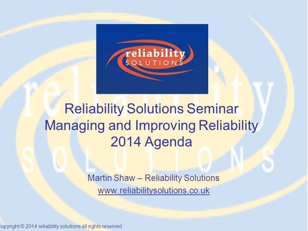Copyright © 2014 reliability solutions all rights reserved Reliability Solutions Seminar Managing and Improving Reliability 2014 Agenda Martin Shaw – Reliability.