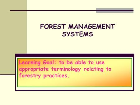 FOREST MANAGEMENT SYSTEMS Learning Goal: to be able to use appropriate terminology relating to forestry practices.