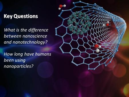 Key Questions What is the difference between nanoscience and nanotechnology? How long have humans been using nanoparticles?
