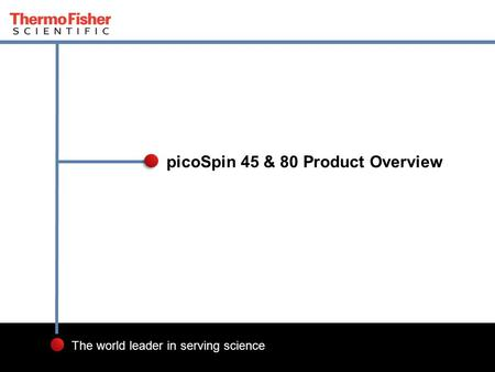 1 The world leader in serving science picoSpin 45 & 80 Product Overview.