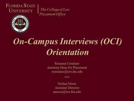 On-Campus Interviews (OCI) Orientation The College of Law Placement Office F LORIDA S TATE U NIVERSITY Rosanna Catalano Assistant Dean for Placement