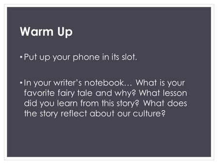 Warm Up Put up your phone in its slot. In your writer's notebook… What is your favorite fairy tale and why? What lesson did you learn from this story?