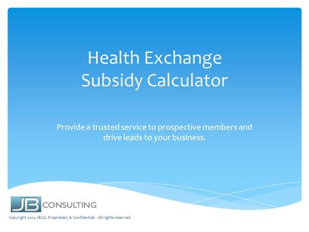 Health Exchange Subsidy Calculator Provide a trusted service to prospective members and drive leads to your business. Copyright 2014 JBCG, Proprietary.