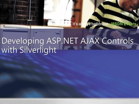 It's always better live. MSDN Events Developing ASP.NET AJAX Controls with Silverlight.