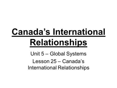 Canada's International Relationships Unit 5 – Global Systems Lesson 25 – Canada's International Relationships.