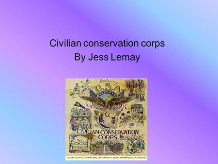 Civilian conservation corps By Jess Lemay. Creation of the CCC. The Civilian Conservation Corps also known as the CCC. Was created in the early 1930's,