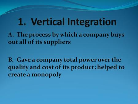 1. Vertical Integration A. The process by which a company buys out all of its suppliers B. Gave a company total power over the quality and cost of its.