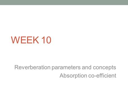 WEEK 10 Reverberation parameters and concepts Absorption co-efficient.