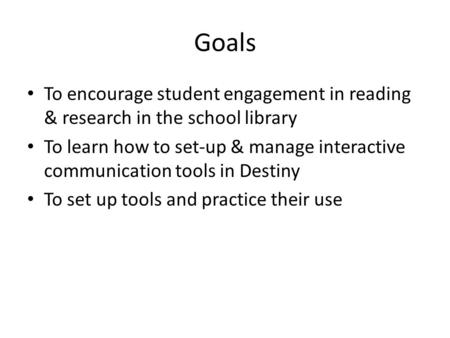 Goals To encourage student engagement in reading & research in the school library To learn how to set-up & manage interactive communication tools in Destiny.