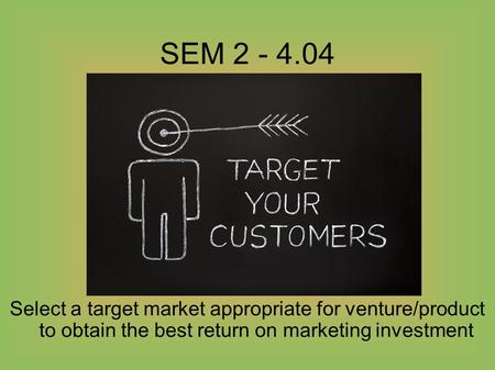 SEM 2 - 4.04 Select a target market appropriate for venture/product to obtain the best return on marketing investment.